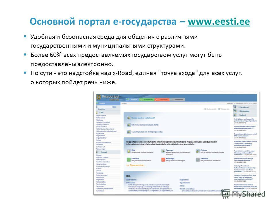 Основной портал e-государства – www.eesti.eewww.eesti.ee Удобная и безопасная среда для общения с различными государственными и муниципальными структурами. Более 60% всех предоставляемых государством услуг могут быть предоставлены электронно. По сути