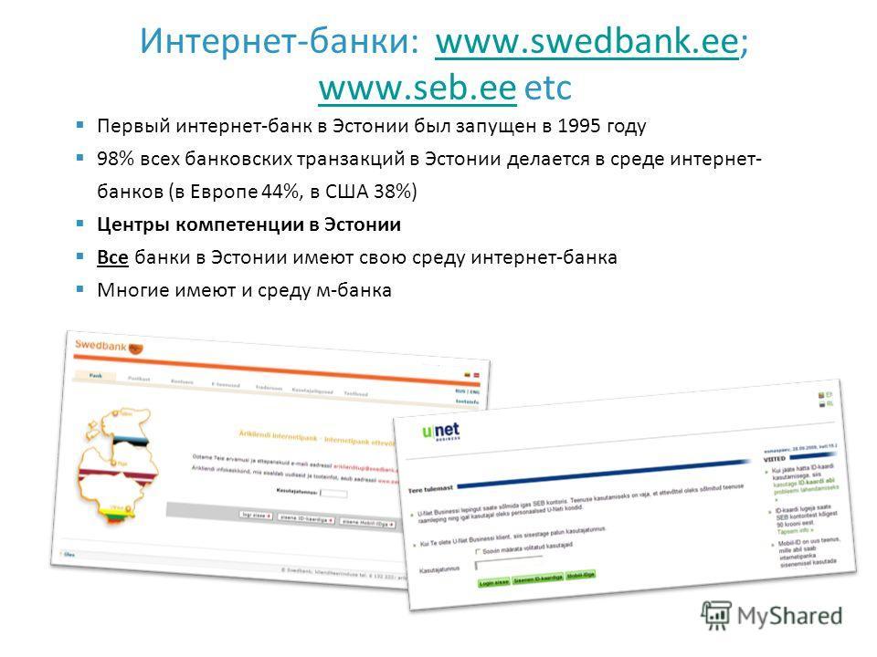 Интернет-банки: www.swedbank.ee; www.seb.ee etcwww.swedbank.ee www.seb.ee Первый интернет-банк в Эстонии был запущен в 1995 году 98% всех банковских транзакций в Эстонии делается в среде интернет- банков (в Европе 44%, в США 38%) Центры компетенции в