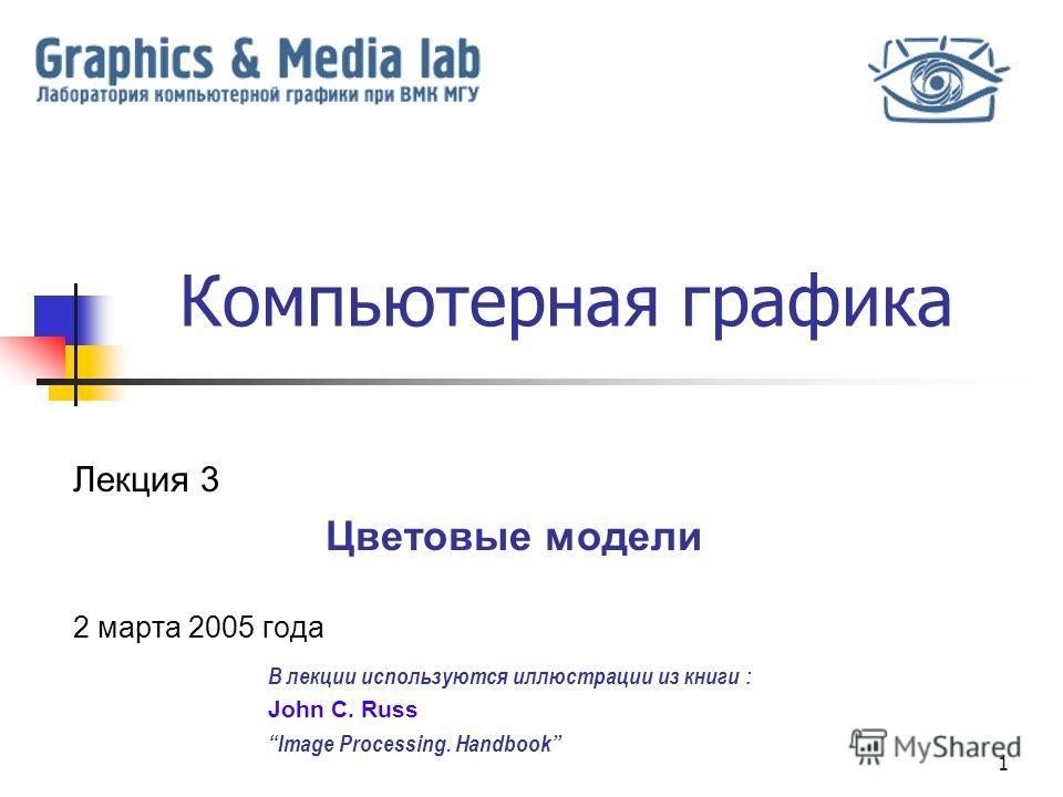 1 Компьютерная графика Лекция 3 Цветовые модели 2 марта 2005 года В лекции используются иллюстрации из книги : John C. Russ Image Processing. Handbook