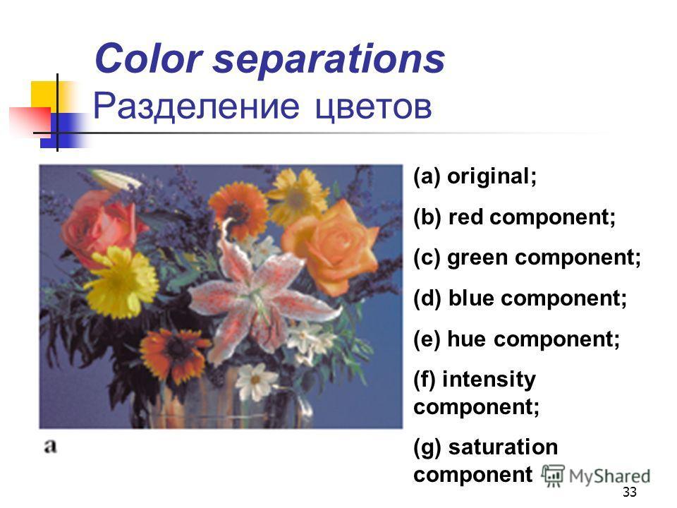 33 Color separations Разделение цветов (a) original; (b) red component; (c) green component; (d) blue component; (e) hue component; (f) intensity component; (g) saturation component