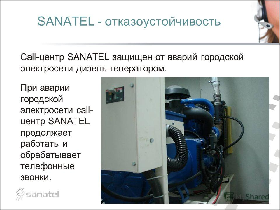 SANATEL - отказоустойчивость Call-центр SANATEL защищен от аварий городской электросети дизель-генератором. При аварии городской электросети call- центр SANATEL продолжает работать и обрабатывает телефонные звонки.