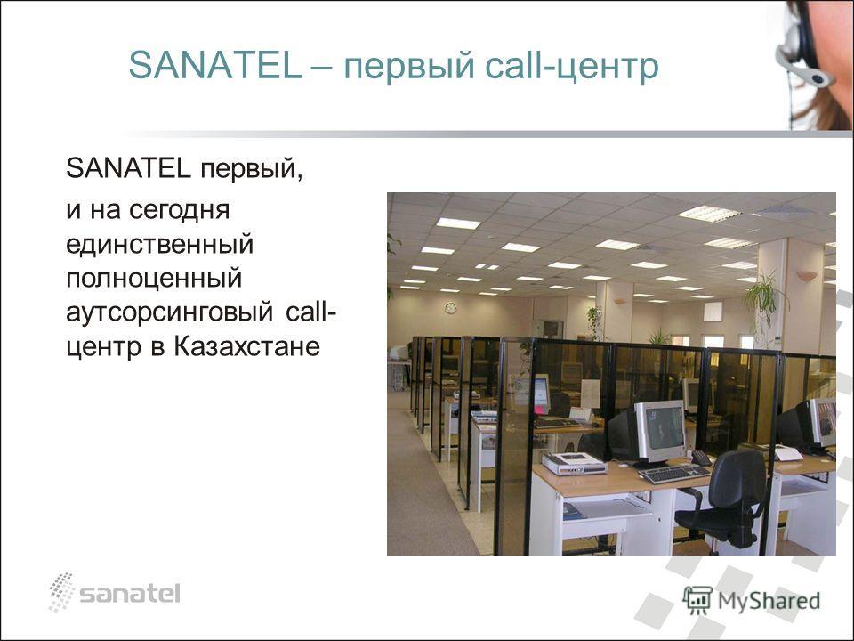 SANATEL – первый сall-центр SANATEL первый, и на сегодня единственный полноценный аутсорсинговый call- центр в Казахстане
