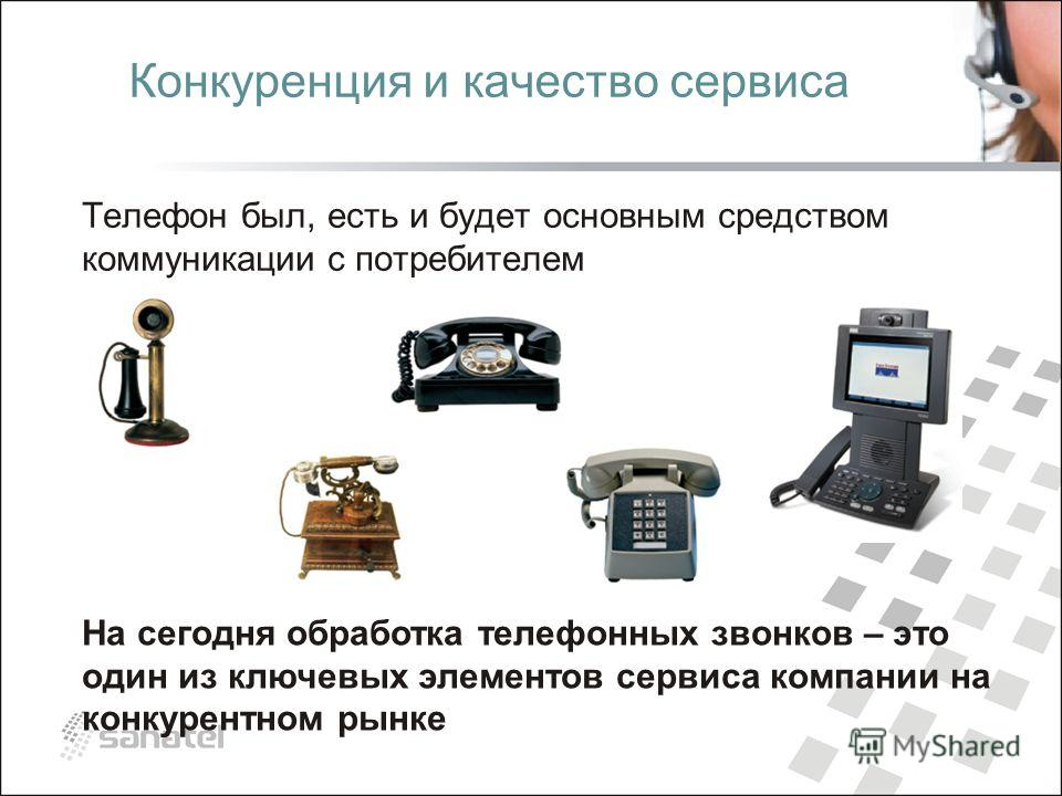 Конкуренция и качество сервиса Телефон был, есть и будет основным средством коммуникации с потребителем На сегодня обработка телефонных звонков – это один из ключевых элементов сервиса компании на конкурентном рынке