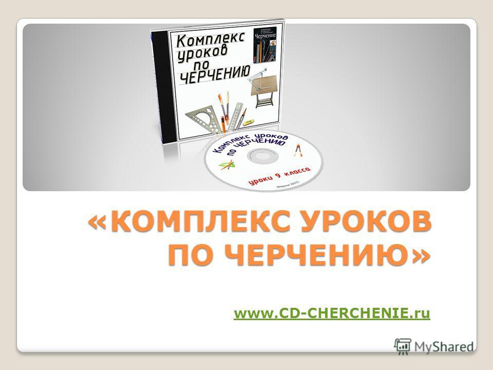 «КОМПЛЕКС УРОКОВ ПО ЧЕРЧЕНИЮ» www.CD-CHERCHENIE.ru