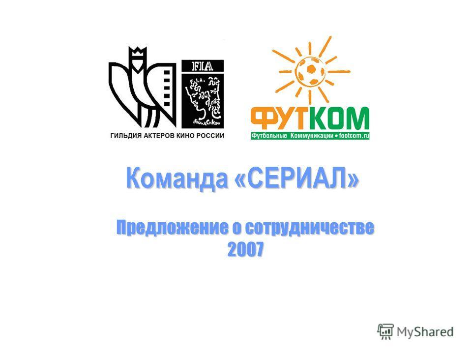 Команда «СЕРИАЛ» Команда «СЕРИАЛ» Предложение о сотрудничестве 2007