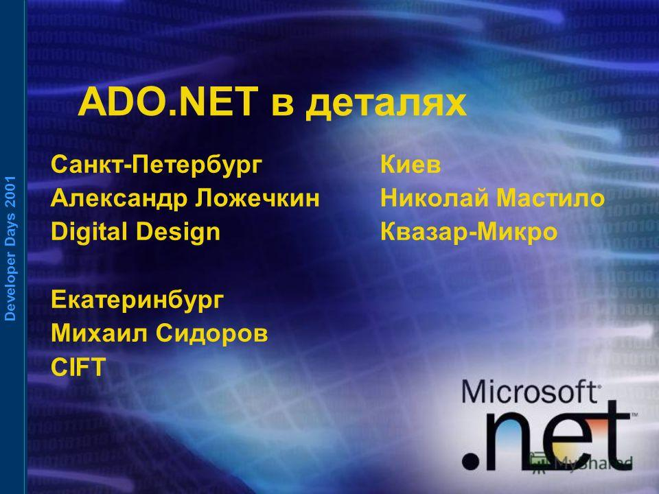 Developer Days 2001 ADO.NET в деталях Санкт-ПетербургКиев Александр ЛожечкинНиколай Мастило Digital DesignКвазар-Микро Екатеринбург Михаил Сидоров CIFT