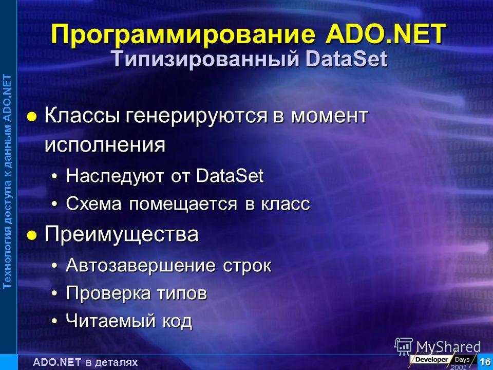 Технология доступа к данным ADO.NET 16 ADO.NET в деталях Программирование ADO.NET Типизированный DataSet Классы генерируются в момент исполнения Классы генерируются в момент исполнения Наследуют от DataSet Наследуют от DataSet Схема помещается в клас