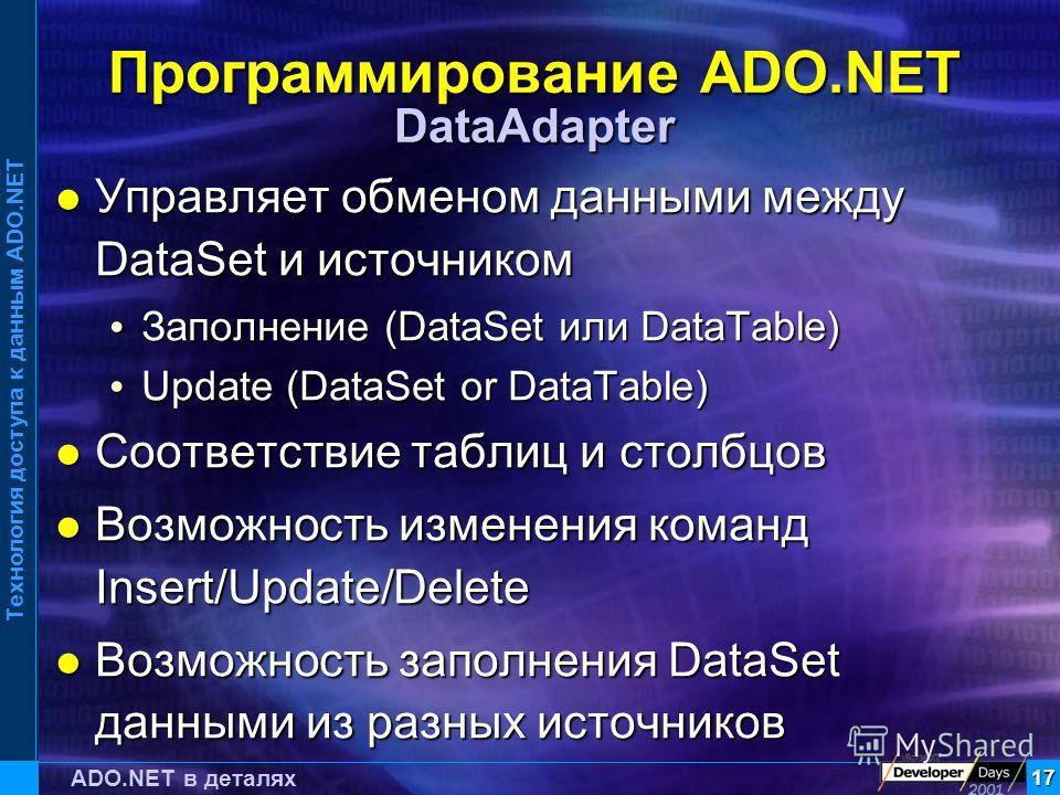Технология доступа к данным ADO.NET 17 ADO.NET в деталях Программирование ADO.NET DataAdapter Управляет обменом данными между DataSet и источником Управляет обменом данными между DataSet и источником Заполнение (DataSet или DataTable) Заполнение (Dat
