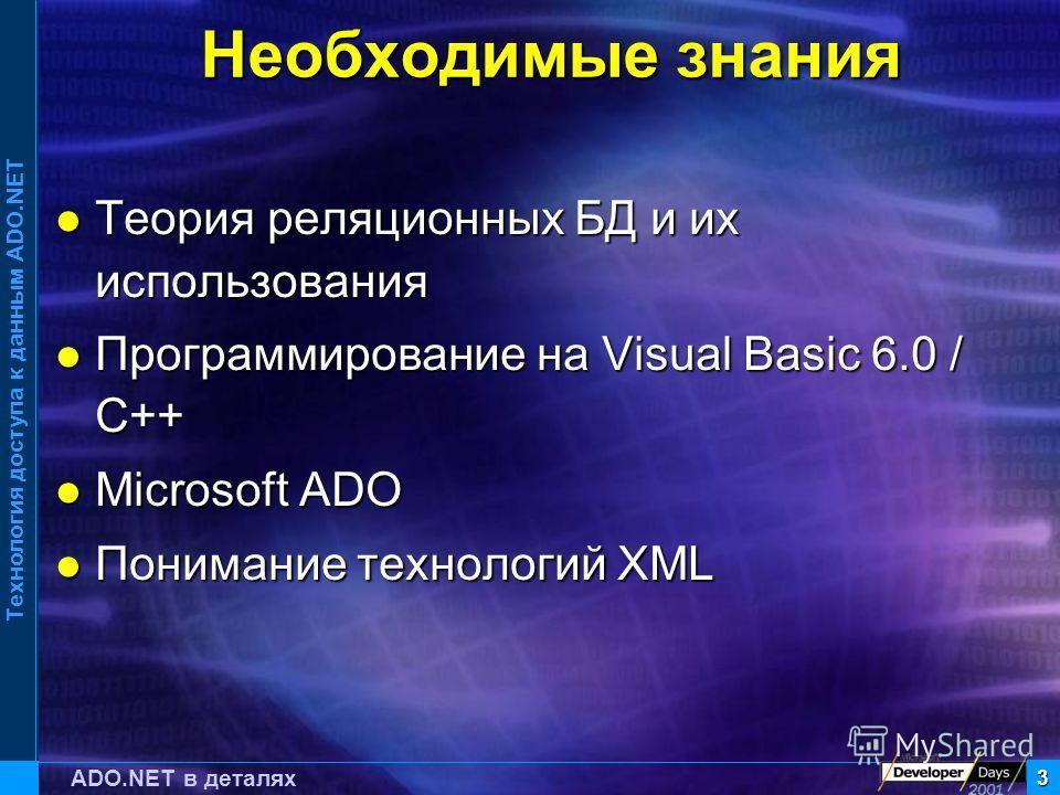 Технология доступа к данным ADO.NET 3 ADO.NET в деталях Необходимые знания Теория реляционных БД и их использования Теория реляционных БД и их использования Программирование на Visual Basic 6.0 / C++ Программирование на Visual Basic 6.0 / C++ Microso