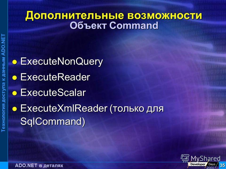 Технология доступа к данным ADO.NET 35 ADO.NET в деталях Дополнительные возможности Объект Command ExecuteNonQuery ExecuteNonQuery ExecuteReader ExecuteReader ExecuteScalar ExecuteScalar ExecuteXmlReader (только для SqlCommand) ExecuteXmlReader (толь