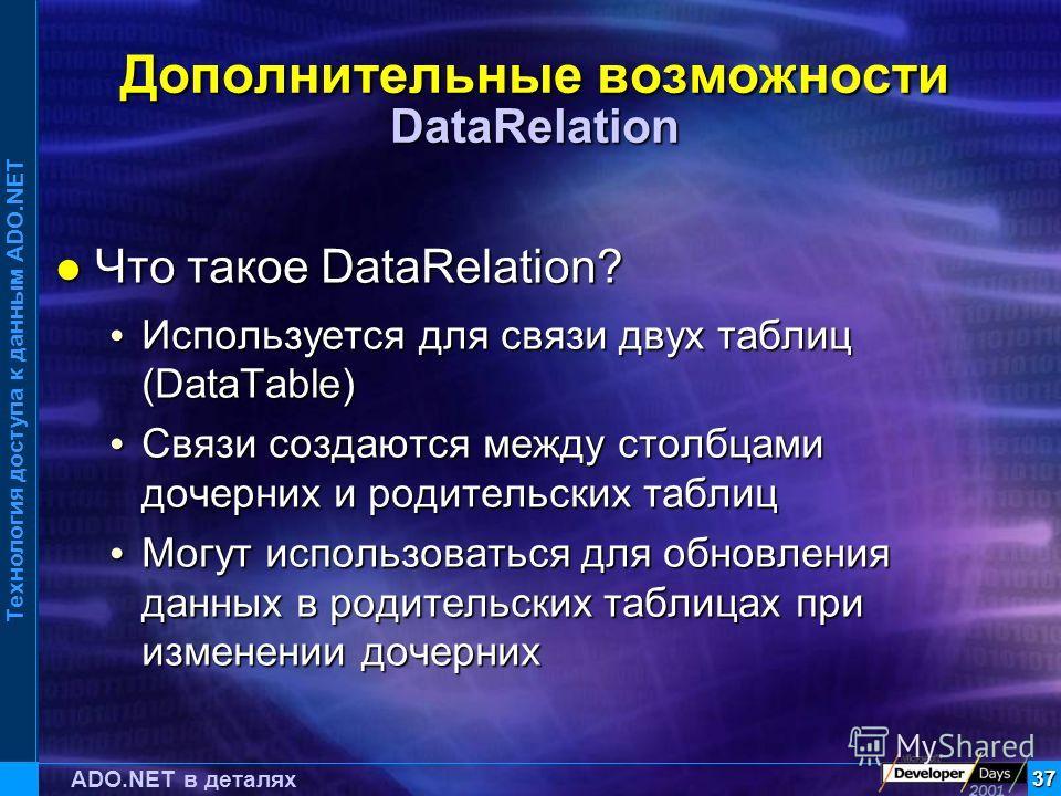 Технология доступа к данным ADO.NET 37 ADO.NET в деталях Дополнительные возможности DataRelation Что такое DataRelation? Что такое DataRelation? Используется для связи двух таблиц (DataTable) Используется для связи двух таблиц (DataTable) Связи созда