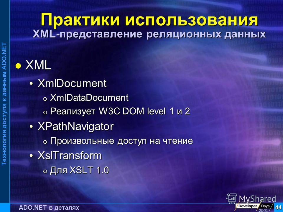 Технология доступа к данным ADO.NET 44 ADO.NET в деталях Практики использования XML-представление реляционных данных XML XML XmlDocument XmlDocument XmlDataDocument XmlDataDocument Реализует W3C DOM level 1 и 2 Реализует W3C DOM level 1 и 2 XPathNavi