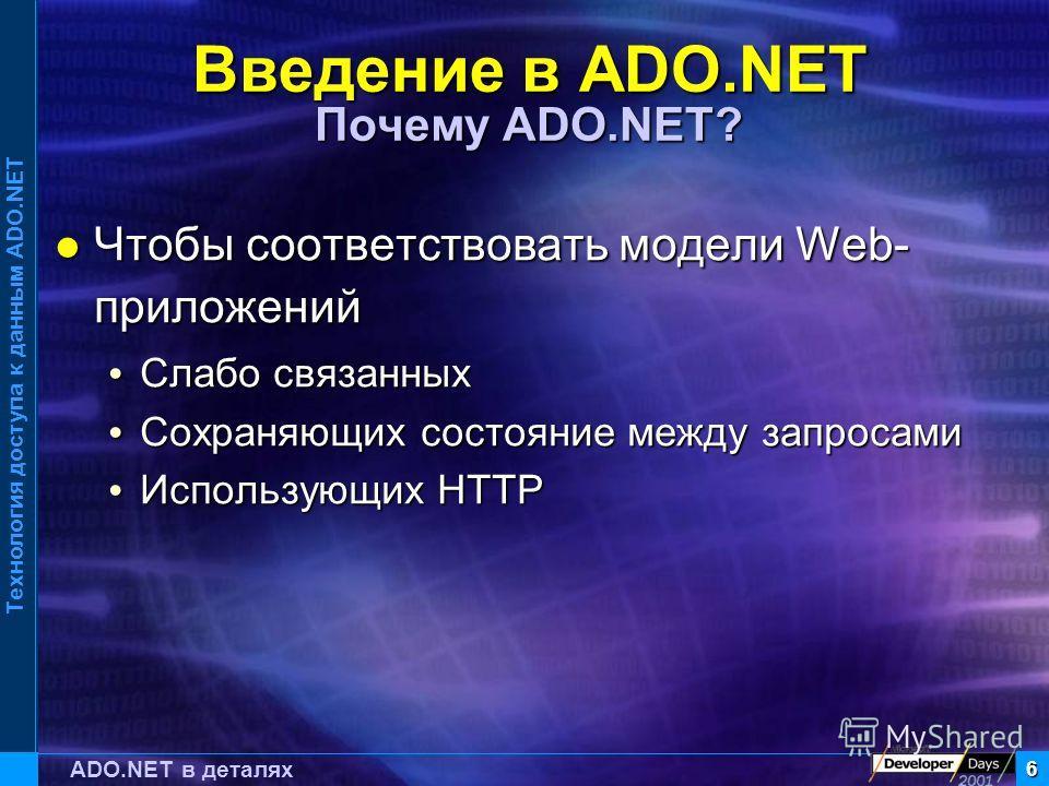 Технология доступа к данным ADO.NET 6 ADO.NET в деталях Введение в ADO.NET Почему ADO.NET? Чтобы соответствовать модели Web- приложений Чтобы соответствовать модели Web- приложений Слабо связанных Слабо связанных Сохраняющих состояние между запросами