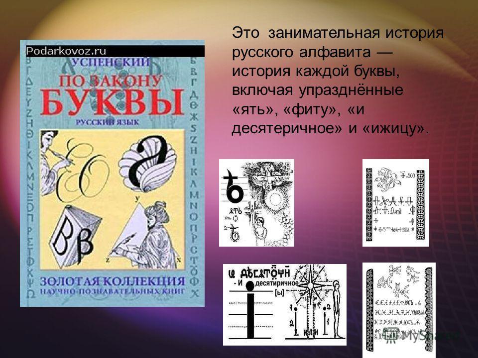 Это занимательная история русского алфавита история каждой буквы, включая упразднённые «ять», «фиту», «и десятеричное» и «ижицу».