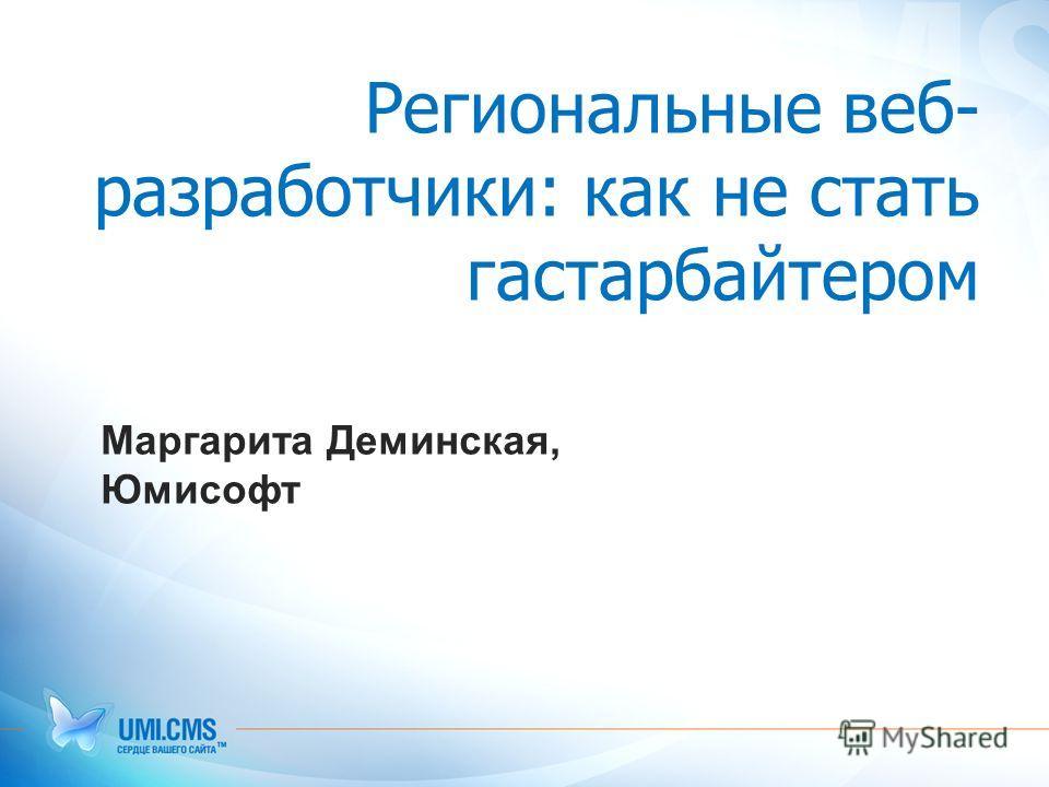 Региональные веб- разработчики: как не стать гастарбайтером Маргарита Деминская, Юмисофт