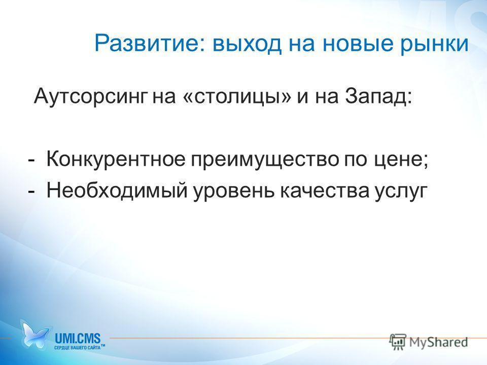 Развитие: выход на новые рынки Аутсорсинг на «столицы» и на Запад: -Конкурентное преимущество по цене; -Необходимый уровень качества услуг