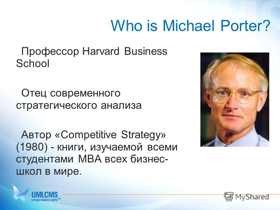 Who is Michael Porter? Профессор Harvard Business School Отец современного стратегического анализа Автор «Competitive Strategy» (1980) - книги, изучаемой всеми студентами MBA всех бизнес- школ в мире.