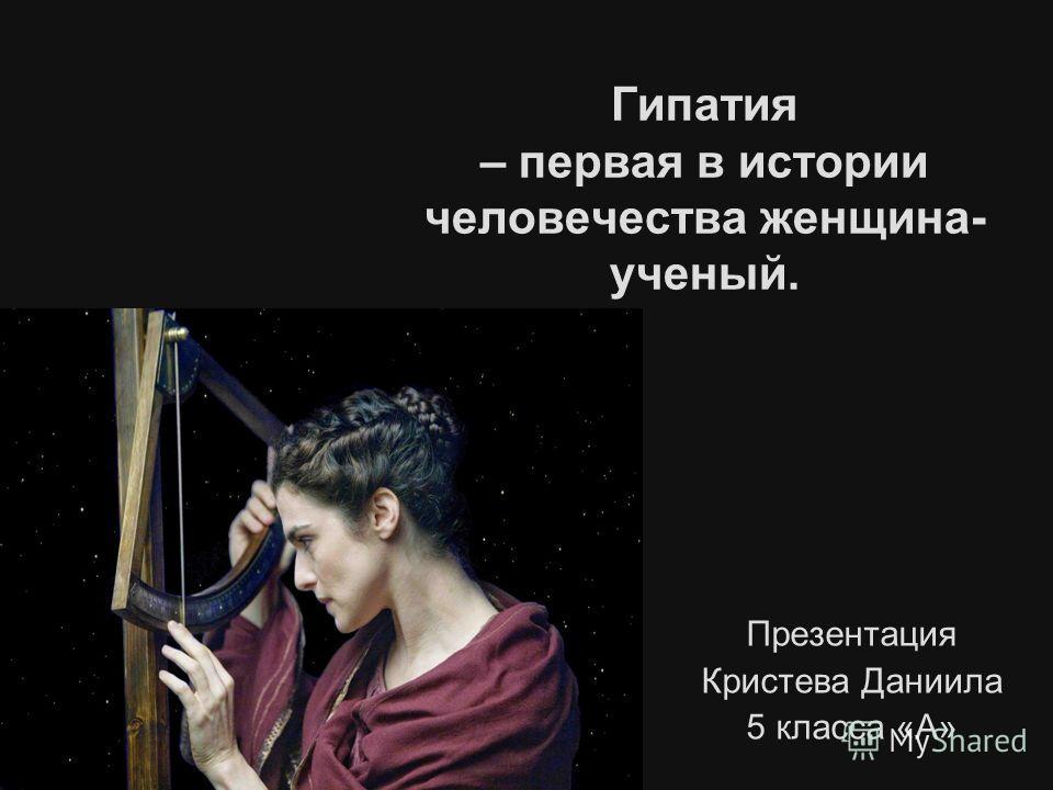 Гипатия – первая в истории человечества женщина- ученый. Презентация Кристева Даниила 5 класса «А»