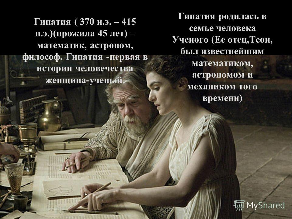 Гипатия ( 370 н.э. – 415 н.э.)(прожила 45 лет) – математик, астроном, философ. Гипатия -первая в истории человечества женщина-ученый. Гипатия родилась в семье человека Ученого (Ее отец,Теон, был известнейшим математиком, астрономом и механиком того в