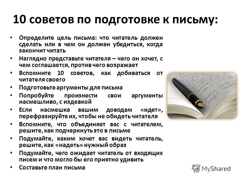 10 советов по подготовке к письму: Определите цель письма: что читатель должен сделать или в чем он должен убедиться, когда закончит читать Наглядно представьте читателя – чего он хочет, с чем соглашается, против чего возражает Вспомните 10 советов,