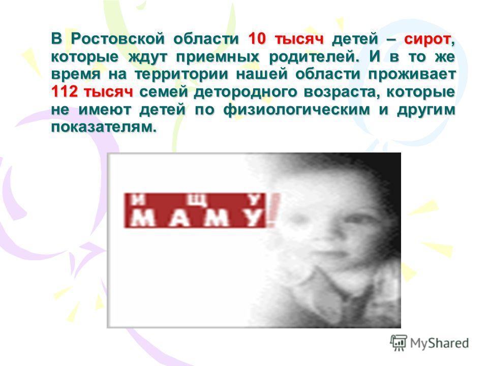 В Ростовской области 10 тысяч детей – сирот, которые ждут приемных родителей. И в то же время на территории нашей области проживает 112 тысяч семей детородного возраста, которые не имеют детей по физиологическим и другим показателям.