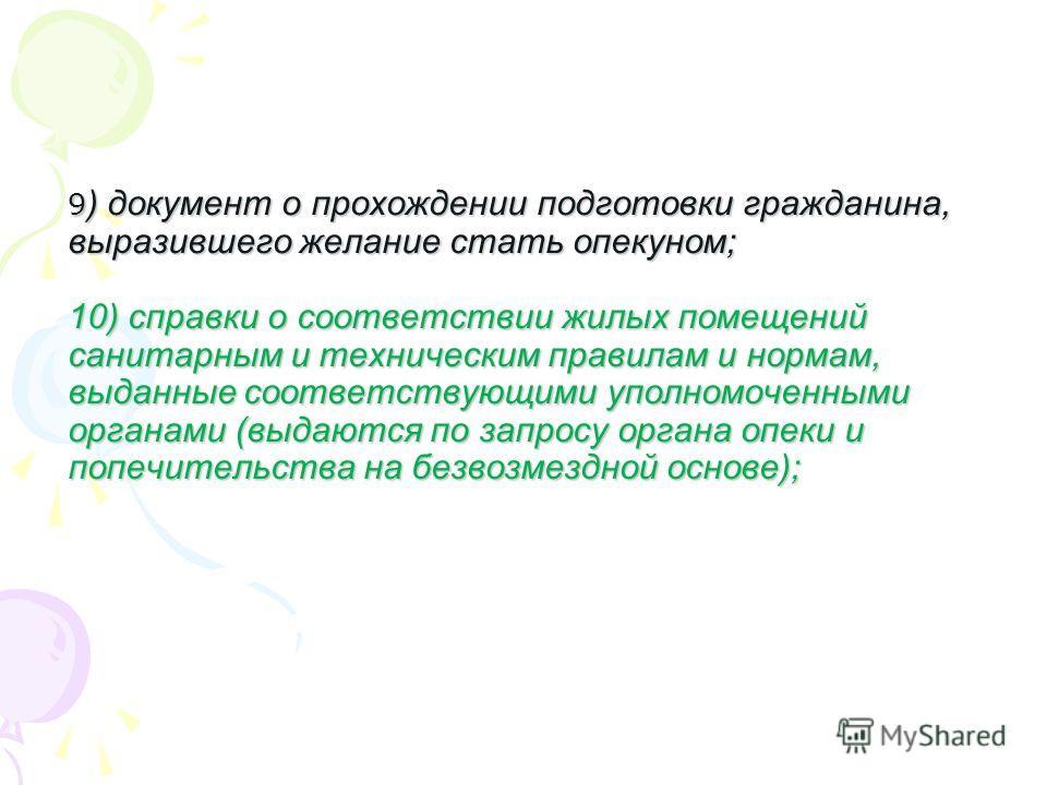 9 ) документ о прохождении подготовки гражданина, выразившего желание стать опекуном; 10) справки о соответствии жилых помещений санитарным и техническим правилам и нормам, выданные соответствующими уполномоченными органами (выдаются по запросу орган