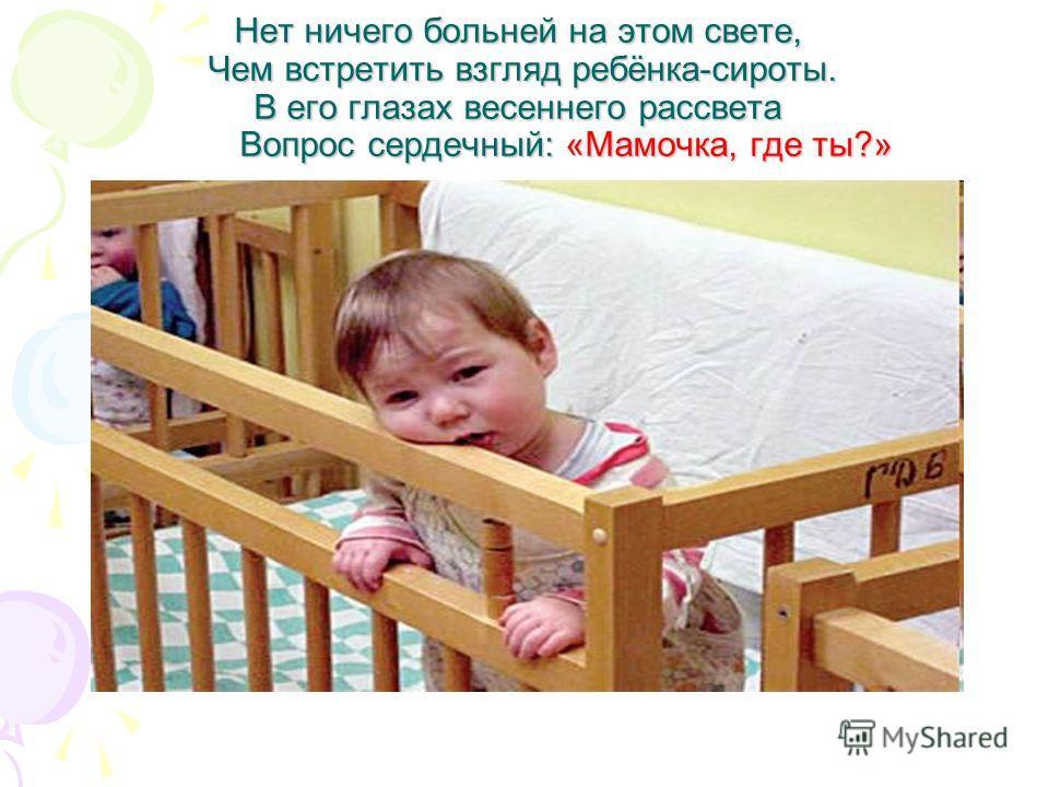 Нет ничего больней на этом свете, Чем встретить взгляд ребёнка-сироты. В его глазах весеннего рассвета Вопрос сердечный: «Мамочка, где ты?»