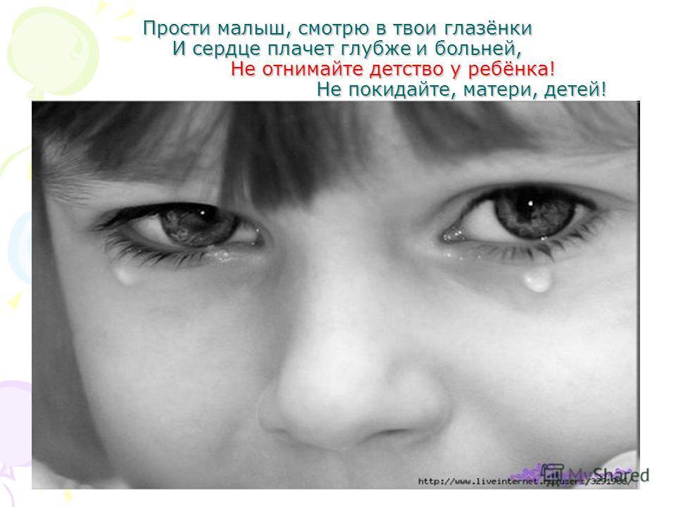Прости малыш, смотрю в твои глазёнки И сердце плачет глубже и больней, Не отнимайте детство у ребёнка! Не покидайте, матери, детей!