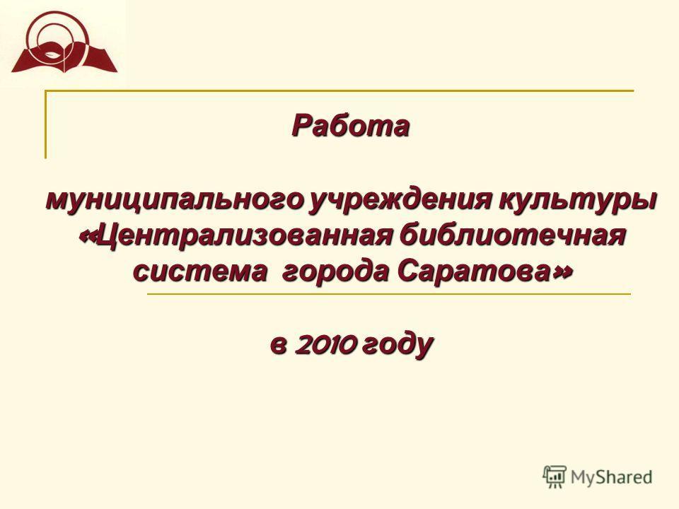 Работа муниципального учреждения культуры « Централизованная библиотечная система города Саратова » в 2010 году