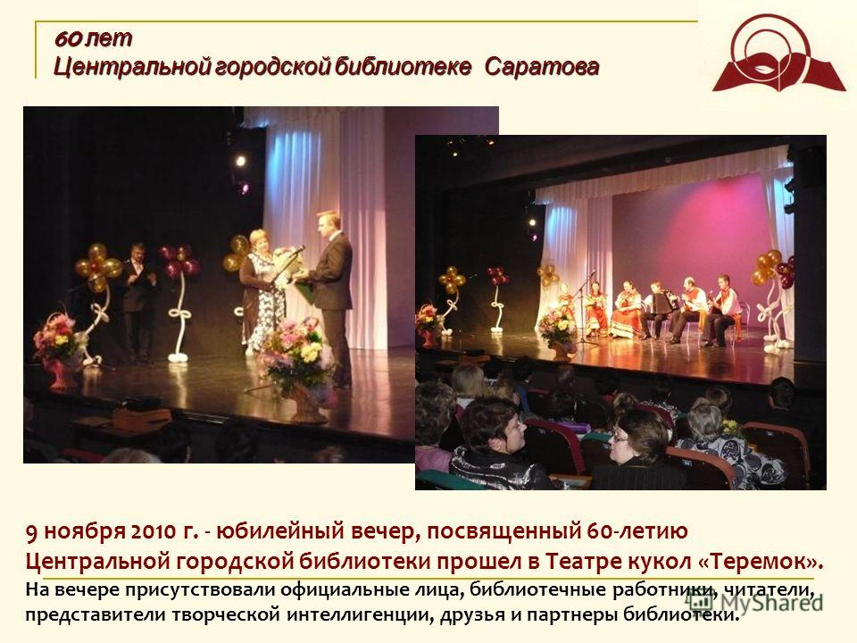 9 ноября 2010 г. - юбилейный вечер, посвященный 60-летию Центральной городской библиотеки прошел в Театре кукол «Теремок». На вечере присутствовали официальные лица, библиотечные работники, читатели, представители творческой интеллигенции, друзья и п