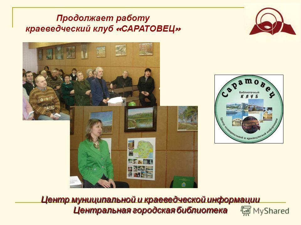 Центр муниципальной и краеведческой информации Центральная городская библиотека Продолжает работу краеведческий клуб « САРАТОВЕЦ »