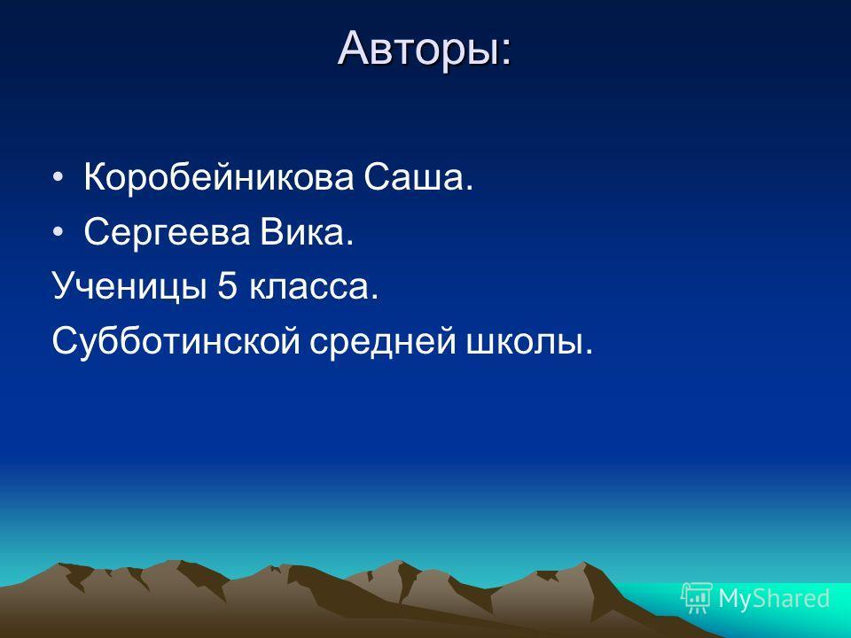 Авторы: Коробейникова Саша. Сергеева Вика. Ученицы 5 класса. Субботинской средней школы.