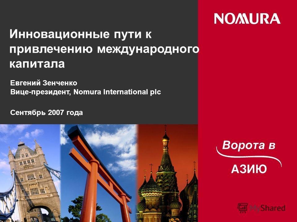 Инновационные пути к привлечению международного капитала Евгений Зенченко Вице-президент, Nomura International plc Сентябрь 2007 года