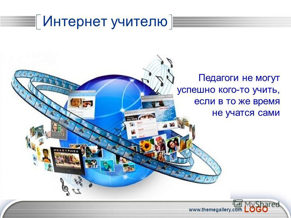 LOGO www.themegallery.com Интернет учителю Педагоги не могут успешно кого-то учить, если в то же время не учатся сами