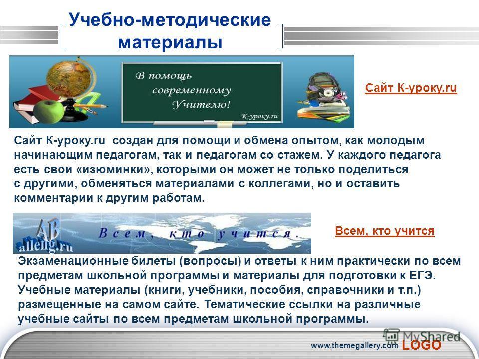 LOGO www.themegallery.com Учебно-методические материалы Сайт К-уроку.ru создан для помощи и обмена опытом, как молодым начинающим педагогам, так и педагогам со стажем. У каждого педагога есть свои «изюминки», которыми он может не только поделиться с