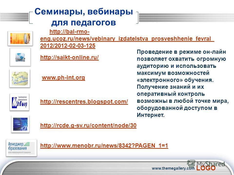 LOGO www.themegallery.com Семинары, вебинары для педагогов http://bal-rmo- eng.ucoz.ru/news/vebinary_izdatelstva_prosveshhenie_fevral_ 2012/2012-02-03-125 http://saikt-online.ru/ www.ph-int.org http://rescentres.blogspot.com/ http://rcde.g-sv.ru/cont