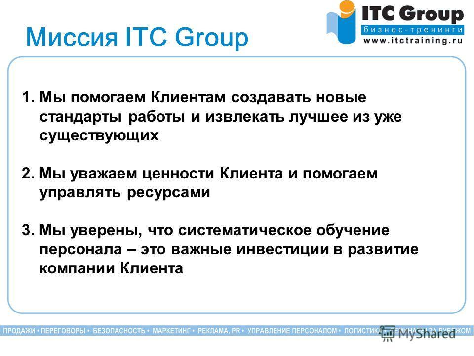 Миссия ITC Group 1.Мы помогаем Клиентам создавать новые стандарты работы и извлекать лучшее из уже существующих 2. Мы уважаем ценности Клиента и помогаем управлять ресурсами 3. Мы уверены, что систематическое обучение персонала – это важные инвестици
