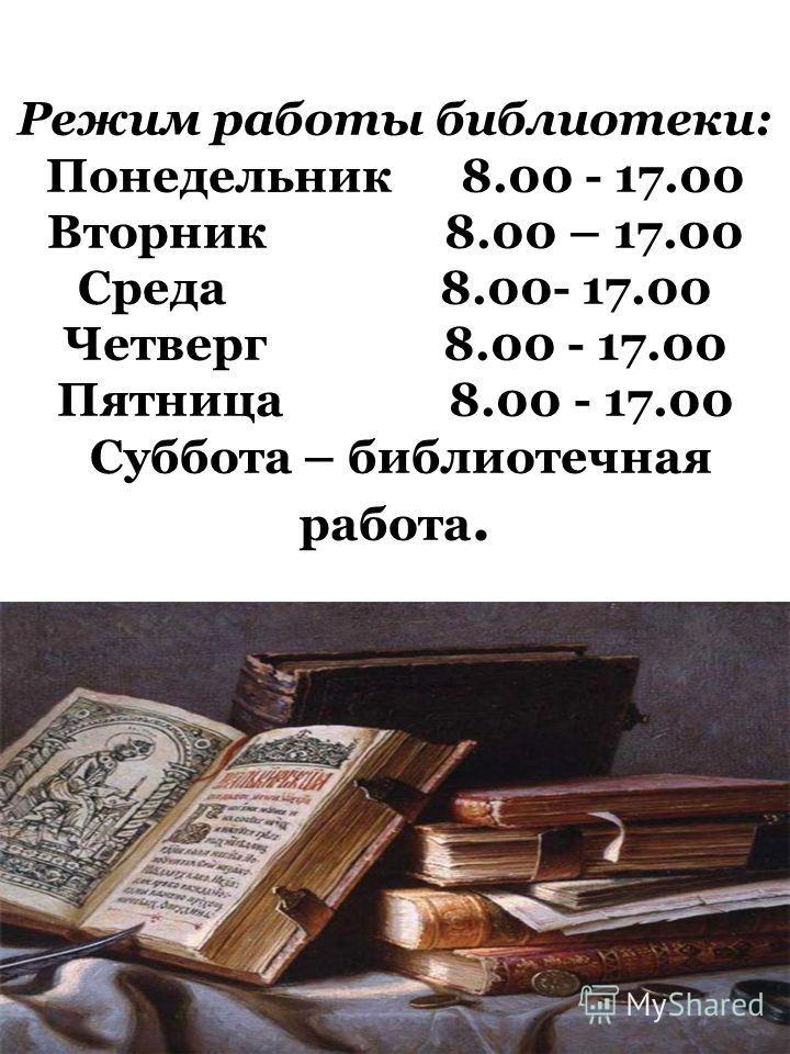 Режим работы библиотеки: Понедельник 8.00 - 17.00 Вторник 8.00 – 17.00 Среда 8.00- 17.00 Четверг 8.00 - 17.00 Пятница 8.00 - 17.00 Суббота – библиотечная работа.