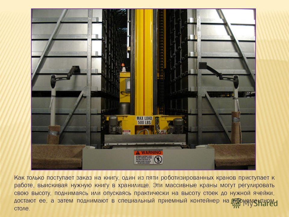 Как только поступает заказ на книгу, один из пяти роботизированных кранов приступает к работе, выискивая нужную книгу в хранилище. Эти массивные краны могут регулировать свою высоту, поднимаясь или опускаясь практически на высоту стоек до нужной ячей