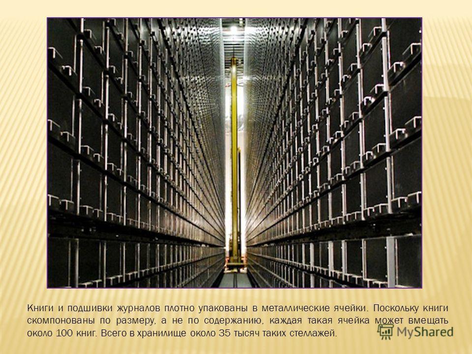 Книги и подшивки журналов плотно упакованы в металлические ячейки. Поскольку книги скомпонованы по размеру, а не по содержанию, каждая такая ячейка может вмещать около 100 книг. Всего в хранилище около 35 тысяч таких стеллажей.