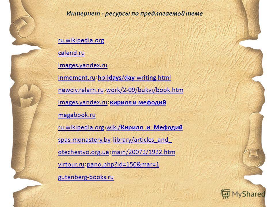 Интернет - ресурсы по предлагаемой теме ru.wikipedia.org calend.ru images.yandex.ru inmoment.ruinmoment.ruholidays/day-writing.htmlholidays/day-writing.html newciv.relarn.runewciv.relarn.ruwork/2-09/bukvi/book.htmwork/2-09/bukvi/book.htm images.yande