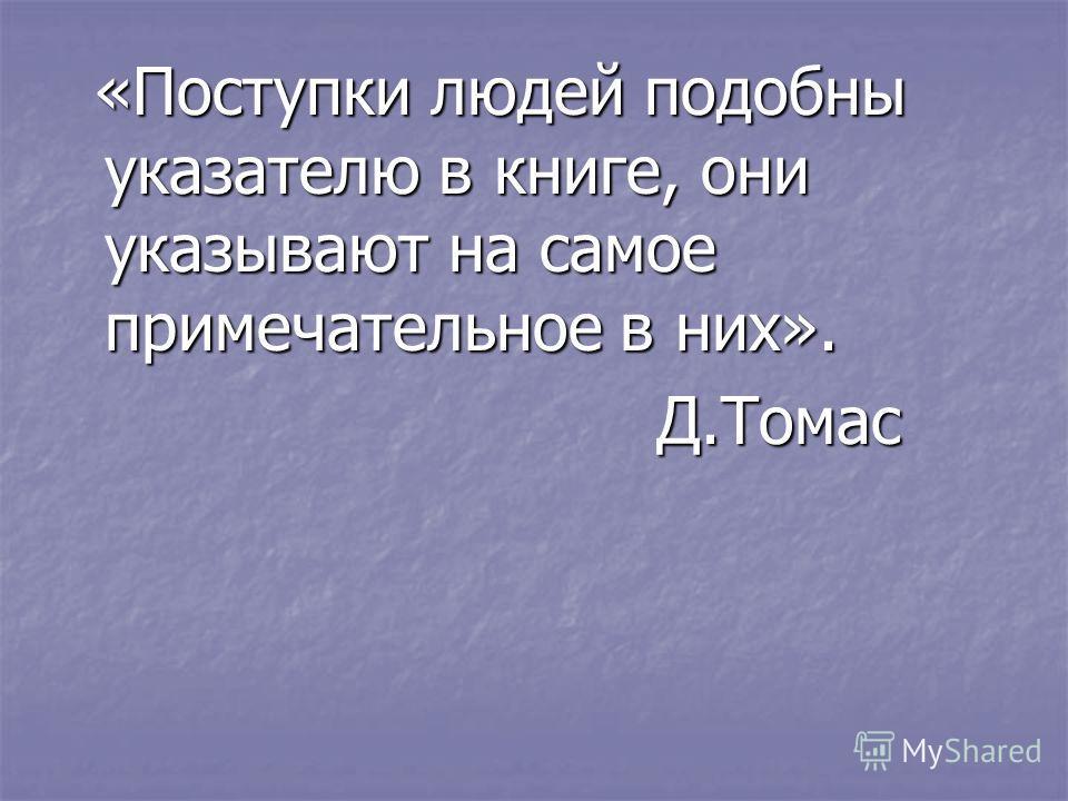 «Поступки людей подобны указателю в книге, они указывают на самое примечательное в них». «Поступки людей подобны указателю в книге, они указывают на самое примечательное в них». Д.Томас Д.Томас