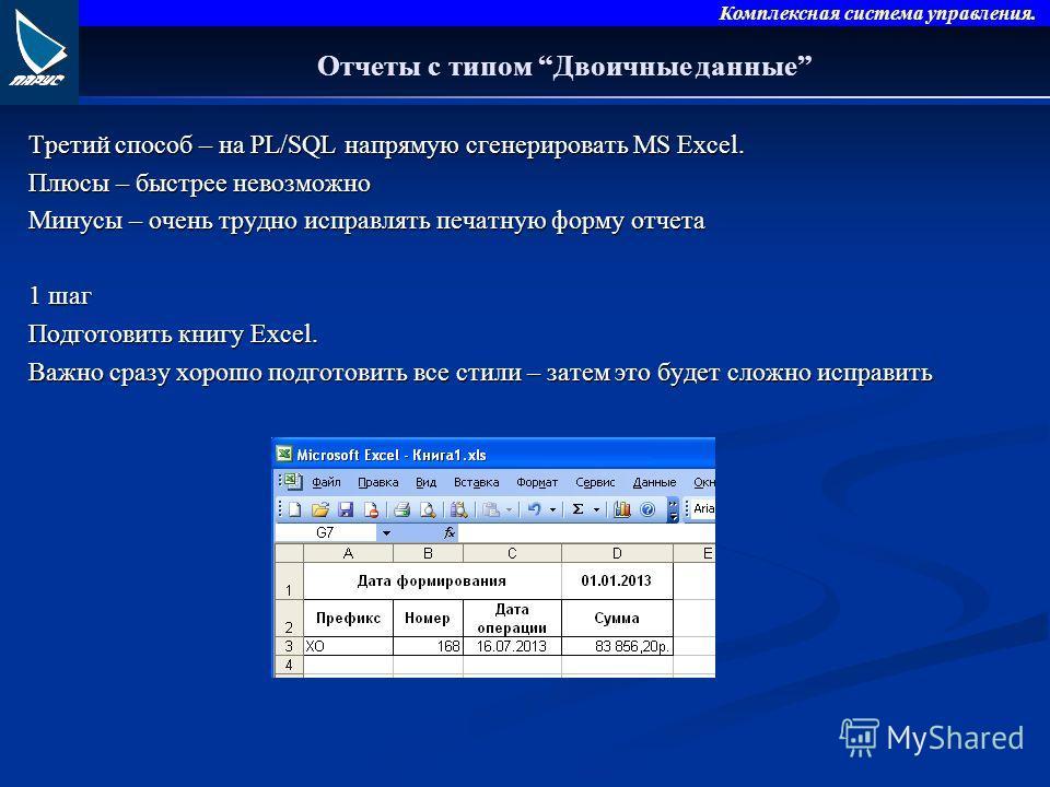 Комплексная система управления. Отчеты с типом Двоичные данные Третий способ – на PL/SQL напрямую сгенерировать MS Excel. Плюсы – быстрее невозможно Минусы – очень трудно исправлять печатную форму отчета 1 шаг Подготовить книгу Excel. Важно сразу хор