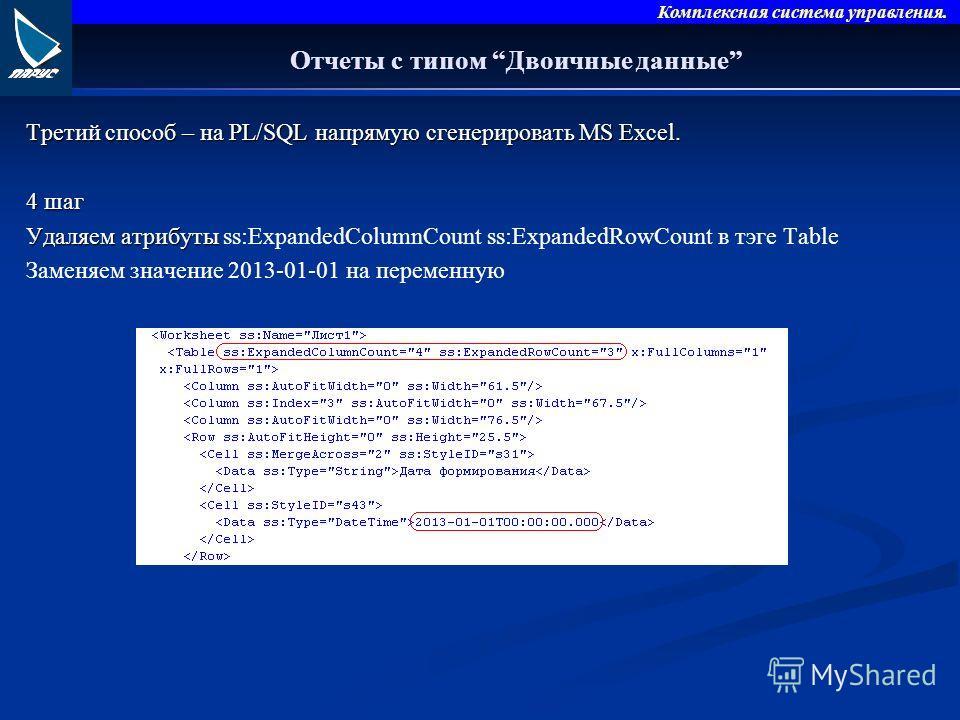 Комплексная система управления. Отчеты с типом Двоичные данные Третий способ – на PL/SQL напрямую сгенерировать MS Excel. 4 шаг Удаляем атрибуты Удаляем атрибуты ss:ExpandedColumnCount ss:ExpandedRowCount в тэге Table Заменяем значение 2013-01-01 на