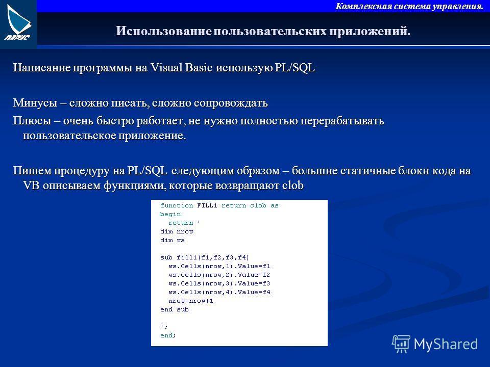 Комплексная система управления. Использование пользовательских приложений. Написание программы на Visual Basic использую PL/SQL Минусы – сложно писать, сложно сопровождать Плюсы – очень быстро работает, не нужно полностью перерабатывать пользовательс