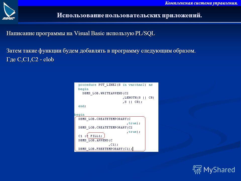 Комплексная система управления. Использование пользовательских приложений. Написание программы на Visual Basic использую PL/SQL Затем такие функции будем добавлять в программу следующим образом. Где С,С1,С2 - clob