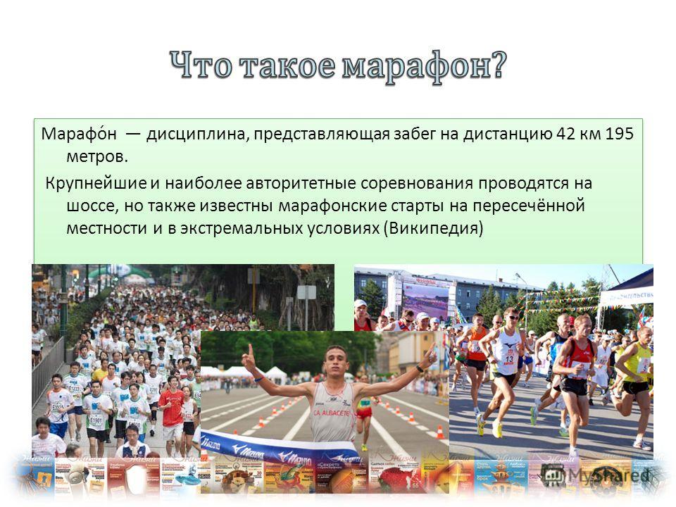 Марафо́н дисциплина, представляющая забег на дистанцию 42 км 195 метров. Крупнейшие и наиболее авторитетные соревнования проводятся на шоссе, но также известны марафонские старты на пересечённой местности и в экстремальных условиях (Википедия) Марафо