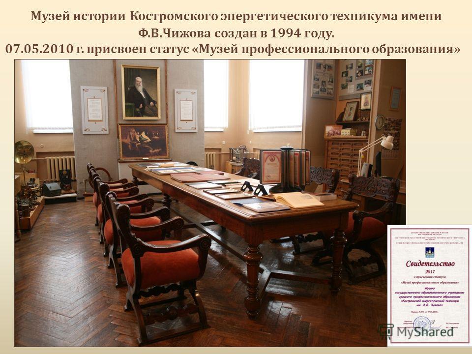 Музей истории Костромского энергетического техникума имени Ф.В.Чижова создан в 1994 году. 07.05.2010 г. присвоен статус «Музей профессионального образования»