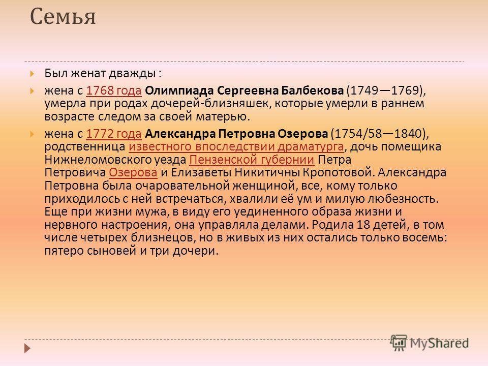 Семья Был женат дважды : жена с 1768 года Олимпиада Сергеевна Балбекова (17491769), умерла при родах дочерей - близняшек, которые умерли в раннем возрасте следом за своей матерью.1768 года жена с 1772 года Александра Петровна Озерова (1754/581840), р
