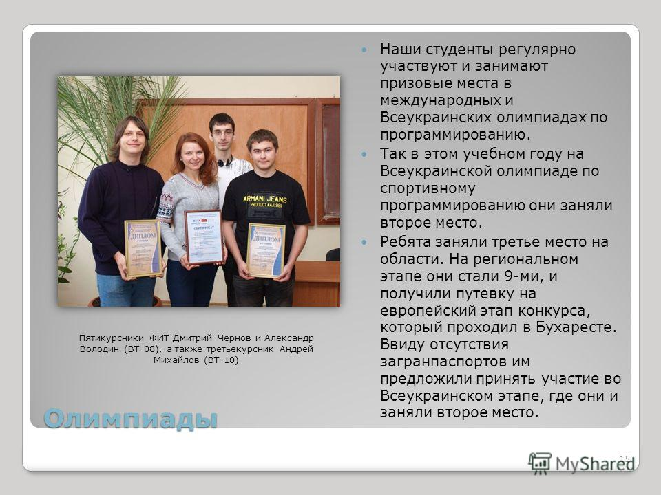 Олимпиады Наши студенты регулярно участвуют и занимают призовые места в международных и Всеукраинских олимпиадах по программированию. Так в этом учебном году на Всеукраинской олимпиаде по спортивному программированию они заняли второе место. Ребята з